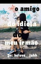 O Amigo Do Idiota do Meu Irmão by helove__juhh