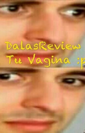 DalasReview y Tu Vagina :p