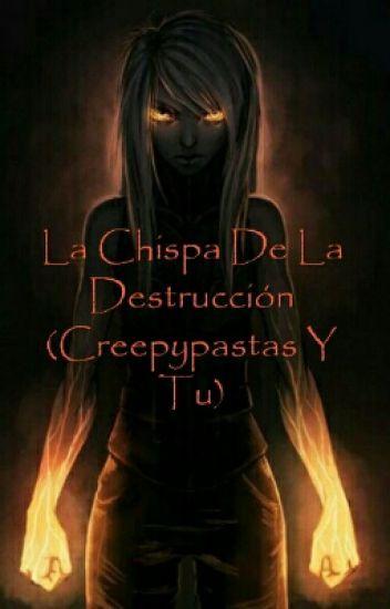 La Chispa De La Destrucción (Creepypastas Y Tu) [PAUSADA]