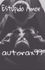 Estúpido Amor by autorax99
