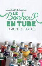 ❝ le bonheur en tube ❞ et autres hiatus by allonsbriserleciel