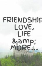 FRIENDSHIP, LOVE, LIFE & MORE... by ChandraJ