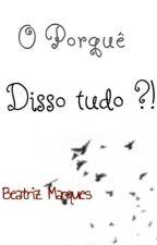 O Porquê disso tudo ?! by Beatriz_marquees