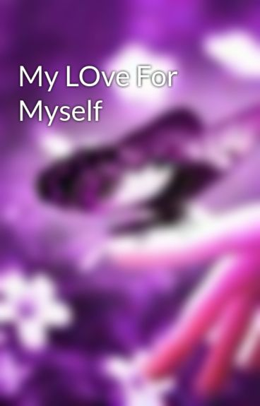 My LOve For Myself by gibby101