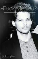 Fuck Me Lou? ||L.S by Doll_Styles_Hot