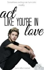 Act Like You're in Love {Niall Horan} by aurorallycrowned