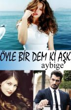 ÖYLE BİR DEM Kİ AŞK by aybigeee