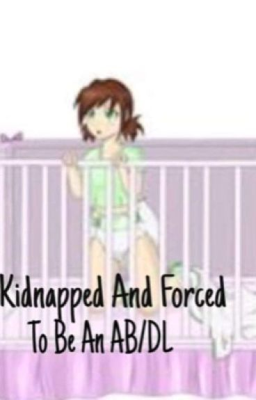 kidnapped and forced to be a AB/DL