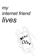 My Internet Friend Lives Next Door ; TeenFiction by illegalforluke