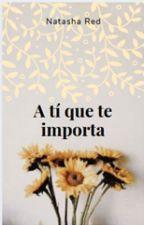 A ti qué te importa. by AriadnaVieraPerera