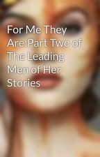 For Me They Are:Part Two of The Leading Men of Her Stories by imFaye