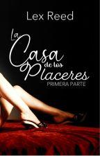 LA CASA DE LOS PLACERES [#LCDLP PARTE 1] by AlexizHalliwellM
