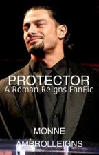 Protector: A Roman Reigns Fanfic by MonneAmbrolleigns