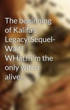 The beginning of Kalifa's Legacy(Sequel- Wait! WHat!?i'm the only witch alive... by cUtiE0502sEcRet