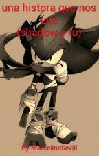 Una Historia Que Nos Une (Shadow Y Tu) by MangelesOMFG