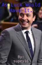 As luck would have it (A Jimmy Fallon fan fic) by supey16