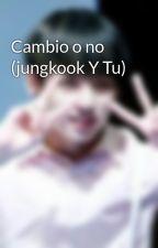 Cambio o no (jungkook Y Tu) by macadel13