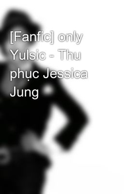 [Fanfic] only Yulsic - Thu phục Jessica Jung