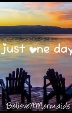 Just One Day by BelieveNMermaids