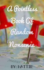A Pointless Book of Random Nonsense by hattielynn