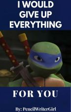 I Would Give Up Everything For You by TMNTLeonardocool