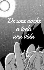 De Una Noche A Toda Una Vida (Vegeta X Bulma) by VeggetaxBulma