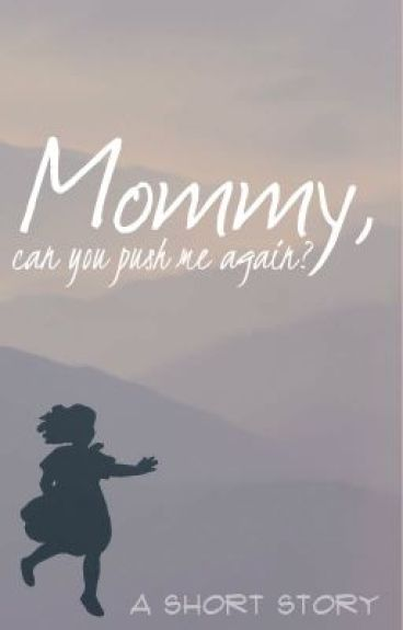 Mommy, can you push me again? (Short Story) by SillyTrickster