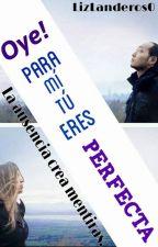 ¡Oye! para mi eres perfecta. by LizLanderos0