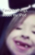 Favorite things about my IPod by channycha62