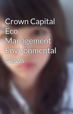 Crown Capital Eco Management Environmental News by hazelcherry015