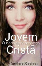 Jovem Cristã: Quando o amor acontece{EM REVISÃO} by CarolaineSantana