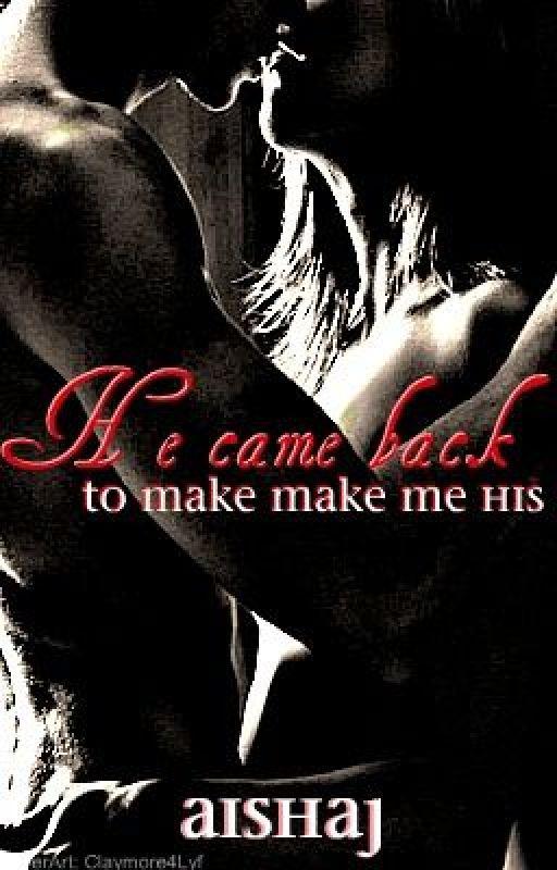 He Came Back To Make Me His. by AishaJ