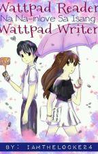Wattpad Reader Na Na-Inlove Sa Isang Wattpad Writer by iamthelocke24