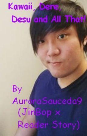 (Discontinued) Kawaii, Dere, Desu and All That! (JinBop x reader)  by AuroraSauceda9
