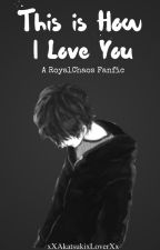 This is How I Love You || A RoyalChaos Fanfic [BoyxBoy] by xXAkatsukixLoverXx