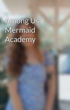 Among Us: Mermaid Academy by EmilyELisabeth7