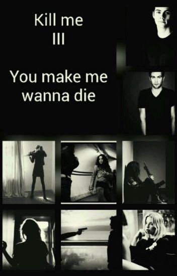 Kill me III - You make me wanna die