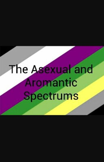The Asexuality And Aromantic Spectrum And My Experiences