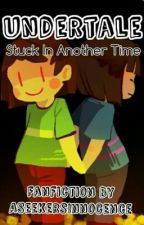 Undertale : Stuck In Another Time by YupImPeachyKeen
