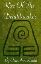 Rise Of The Deathbreaker (ATLA book 2) by TheAnnieChild