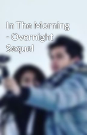 In The Morning - Overnight Sequel by thereasonablysmall