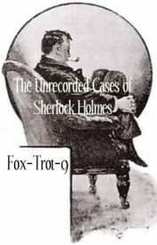 The Unrecorded Cases of Sherlock Holmes by Fox-Trot-9