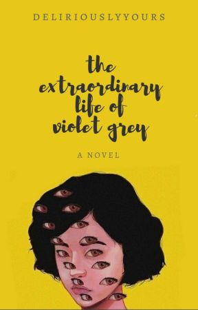 The Extraordinary Life of Violet Grey by deliriouslyyours