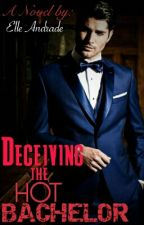 Deceiving The Hot Bachelor (COMPLETED) by ElleAndrade