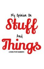 My Opinion on Stuff and Things by _paigedro_