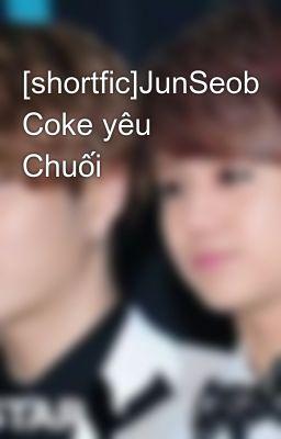 [shortfic]JunSeob Coke yêu Chuối
