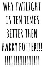 WHY TWILIGHT IS TEN TIMES BETTER THEN HARRY POTTER!!!!!! by -_-BooksAreLife-_-