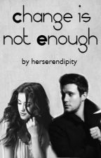 Change Is Not Enough by herserendipity