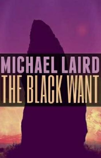 The Black Want (In Revision) - Michael A  Laird - Wattpad