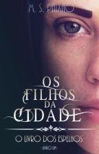 Os Filhos da Cidade - O Livro dos Espelhos: Livro Um (REVISANDO) by Monique-Paixao